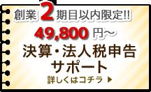 創業2期目以内限定!! 49,800円~ 決算・法人税申告サポート